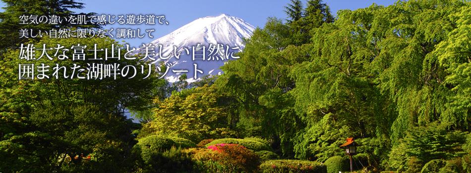 空気の違いを肌で感じる遊歩道で、美しい自然に限りなく調和して 雄大な富士山と美しい自然に囲まれた湖畔のリゾート
