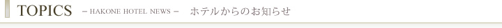 TOPICS -HAKONE HOTEL NEWS- ホテルからのお  知らせ